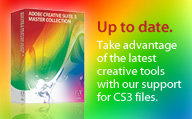 Up to date. Take advantage of the latest creative tools with our support for CS3 files.
